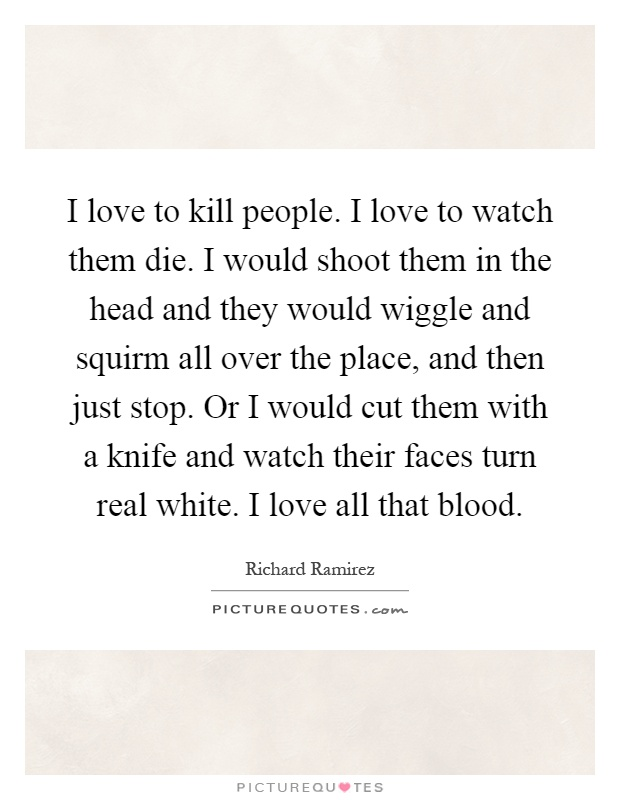 I love to kill people. I love to watch them die. I would shoot them in the head and they would wiggle and squirm all over the place, and then just stop. Or I would cut them with a knife and watch their faces turn real white. I love all that blood Picture Quote #1