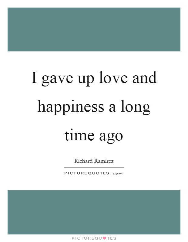 I gave up love and happiness a long time ago Picture Quote #1