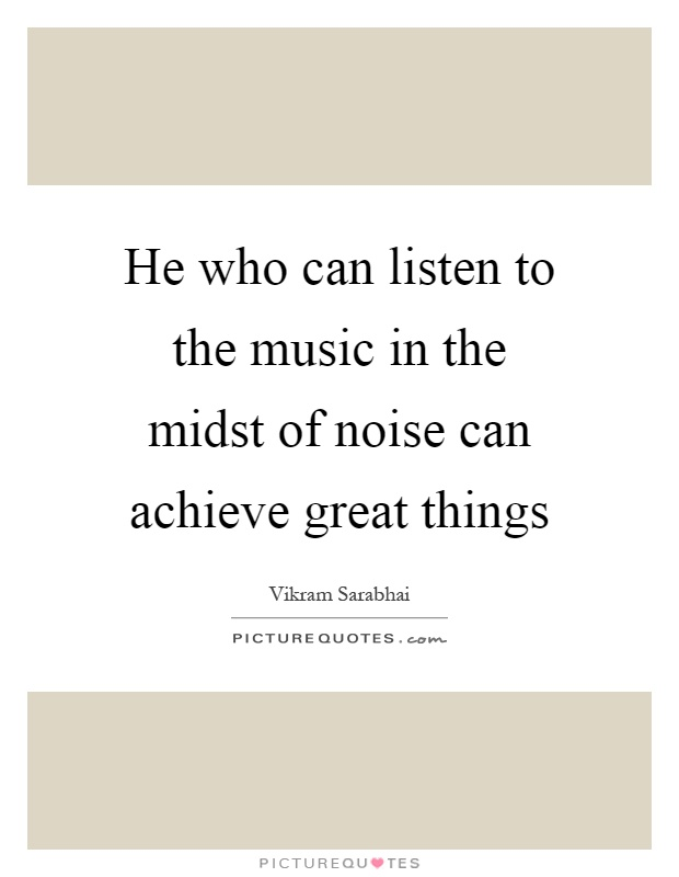 He Who Can Listen To The Music In The Midst Of Noise Can Achieve Great  Things