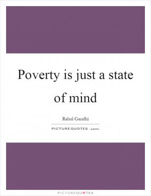 essay on poverty is a state of mind Poverty is just a state of mind it does not mean the scarcity of food, money or material things if one possesses self-confidence,.