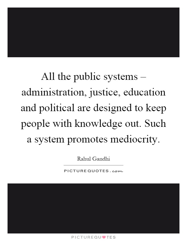All the public systems – administration, justice, education and political are designed to keep people with knowledge out. Such a system promotes mediocrity Picture Quote #1