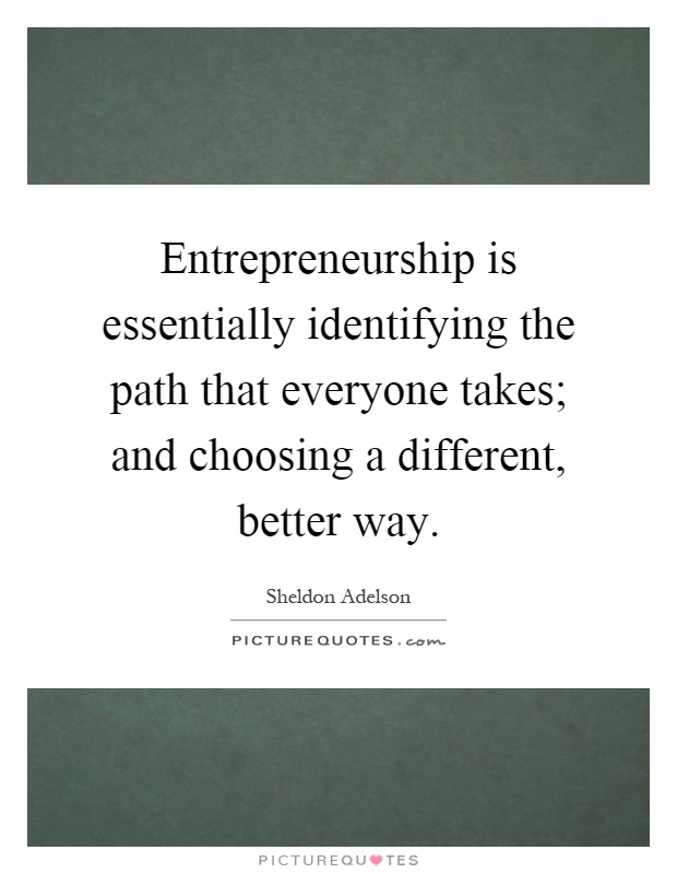 Entrepreneurship is essentially identifying the path that everyone takes; and choosing a different, better way Picture Quote #1