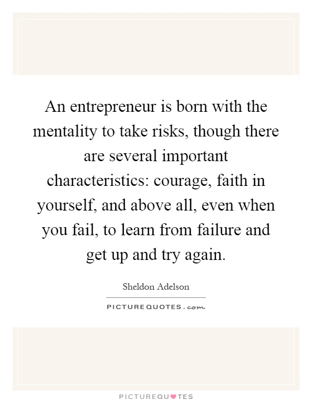 An entrepreneur is born with the mentality to take risks, though there are several important characteristics: courage, faith in yourself, and above all, even when you fail, to learn from failure and get up and try again Picture Quote #1