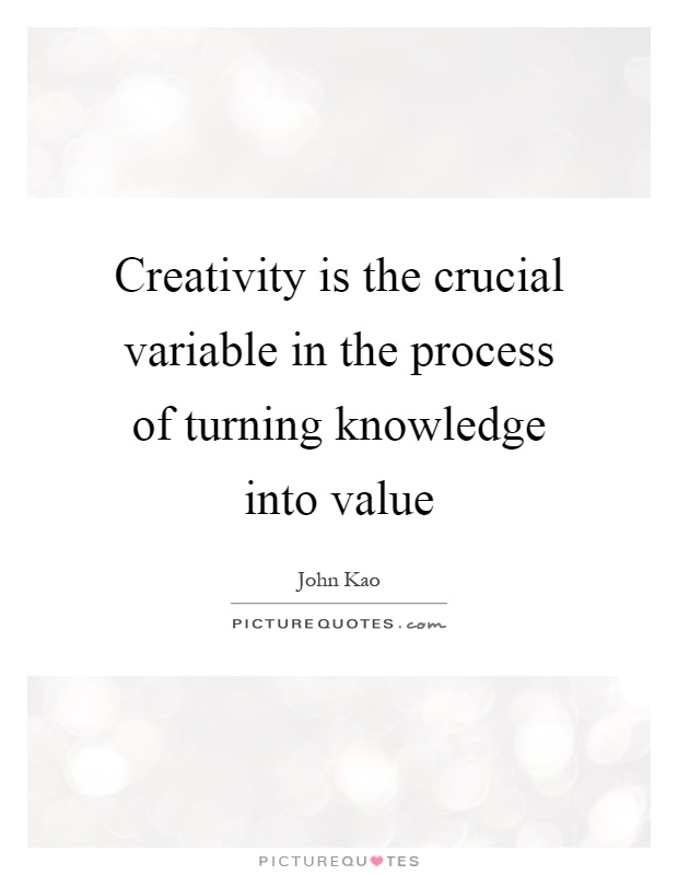 Creativity is the crucial variable in the process of turning knowledge into value Picture Quote #1