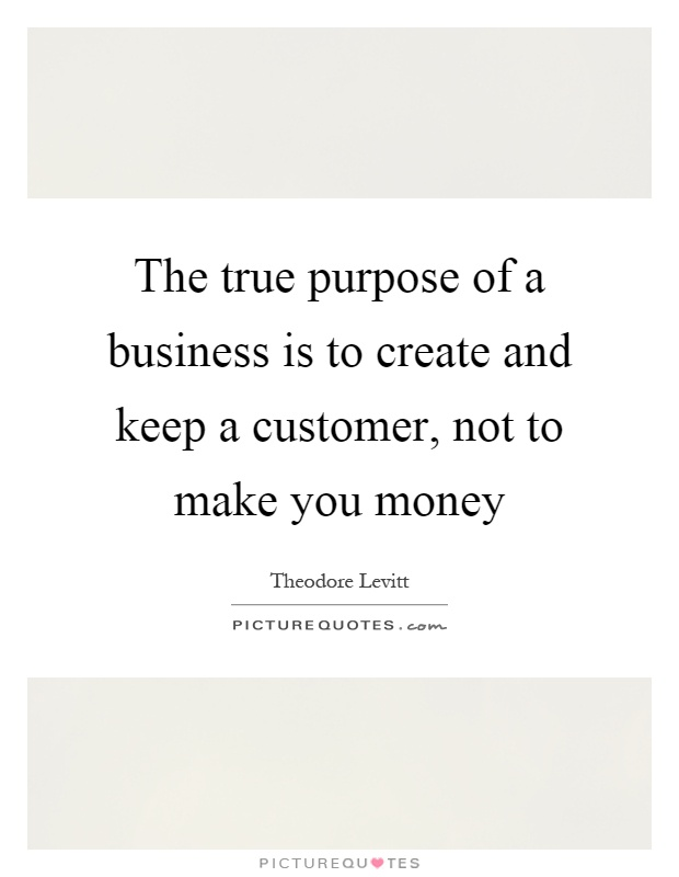 The true purpose of a business is to create and keep a customer, not to make you money Picture Quote #1