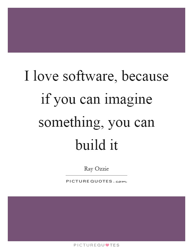 I love software, because if you can imagine something, you can build it Picture Quote #1