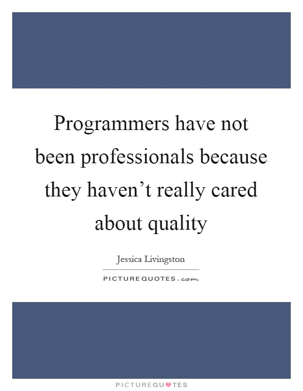 Programmers have not been professionals because they haven't really cared about quality Picture Quote #1