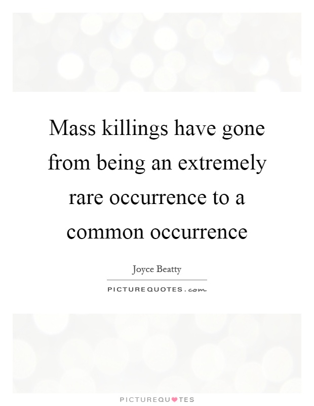 Mass killings have gone from being an extremely rare occurrence to a common occurrence Picture Quote #1