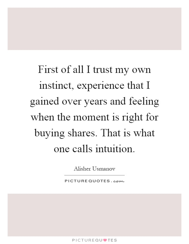 First of all I trust my own instinct, experience that I gained over years and feeling when the moment is right for buying shares. That is what one calls intuition Picture Quote #1