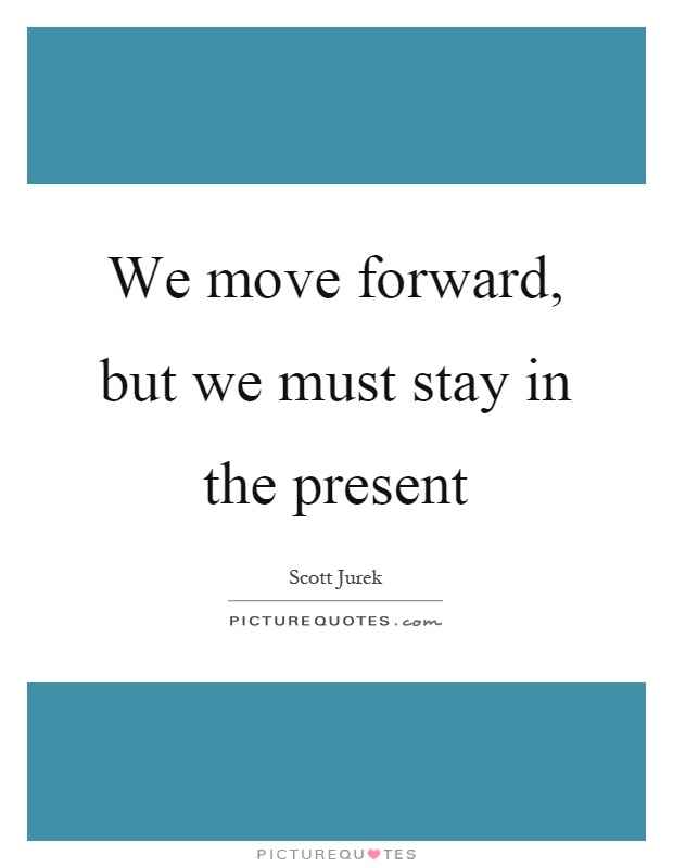 We move forward, but we must stay in the present Picture Quote #1