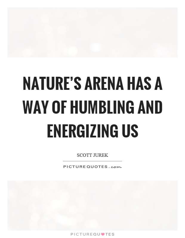 Nature's arena has a way of humbling and energizing us Picture Quote #1