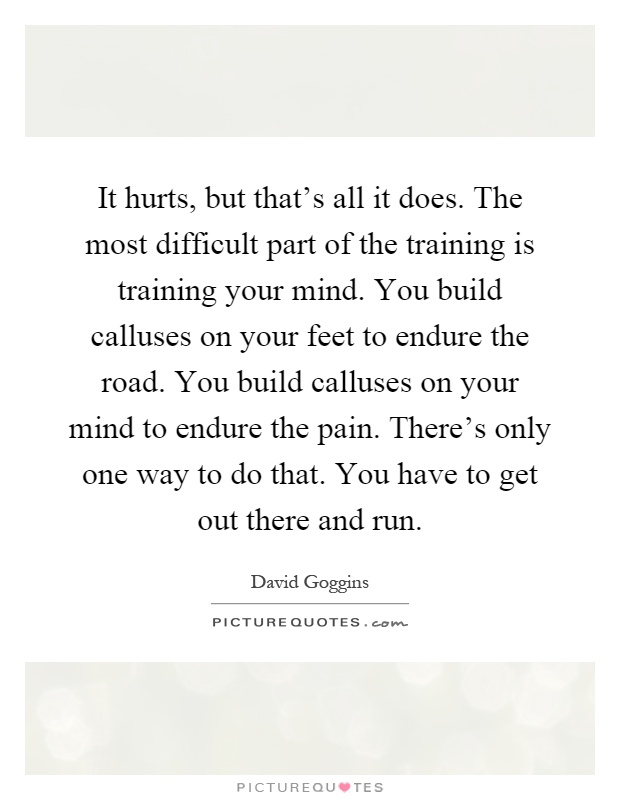 It hurts, but that's all it does. The most difficult part of the training is training your mind. You build calluses on your feet to endure the road. You build calluses on your mind to endure the pain. There's only one way to do that. You have to get out there and run Picture Quote #1