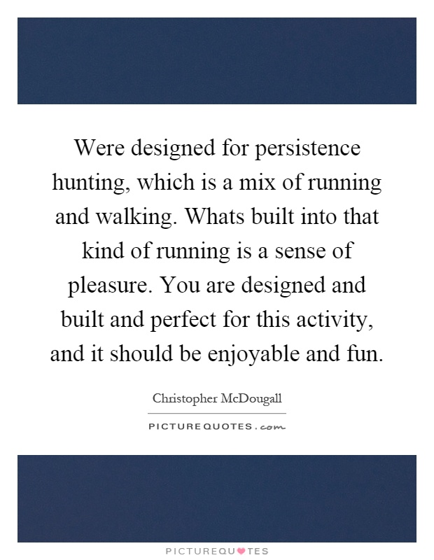 Were designed for persistence hunting, which is a mix of running and walking. Whats built into that kind of running is a sense of pleasure. You are designed and built and perfect for this activity, and it should be enjoyable and fun Picture Quote #1