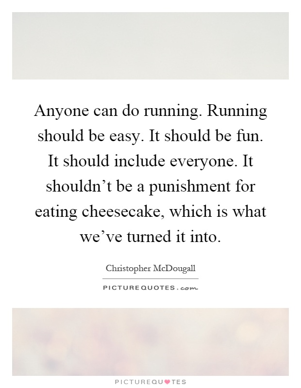Anyone can do running. Running should be easy. It should be fun. It should include everyone. It shouldn't be a punishment for eating cheesecake, which is what we've turned it into Picture Quote #1
