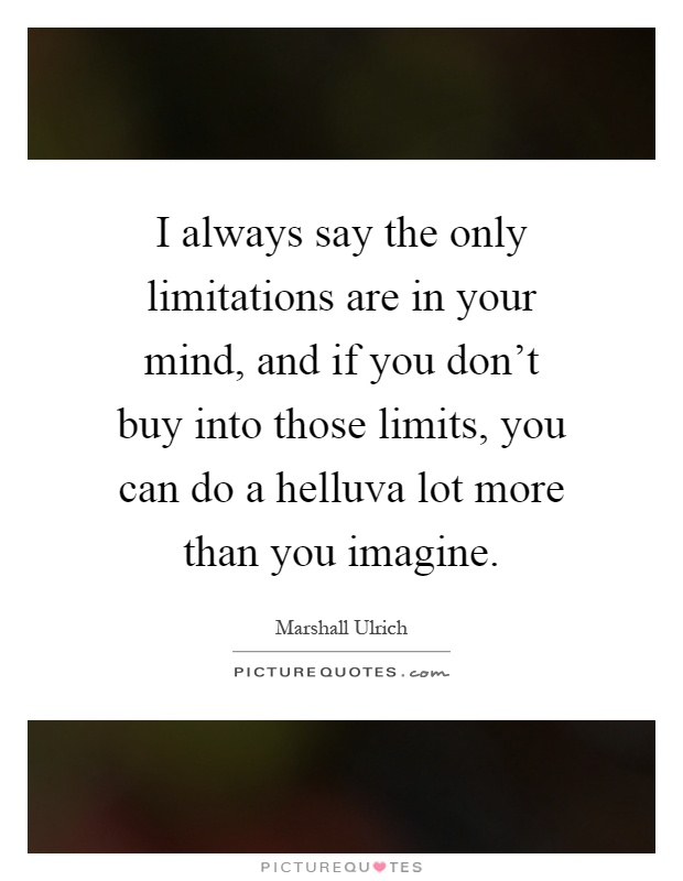 I always say the only limitations are in your mind, and if you don't buy into those limits, you can do a helluva lot more than you imagine Picture Quote #1