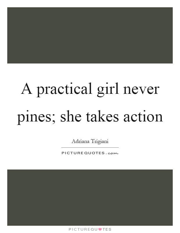 A practical girl never pines; she takes action Picture Quote #1