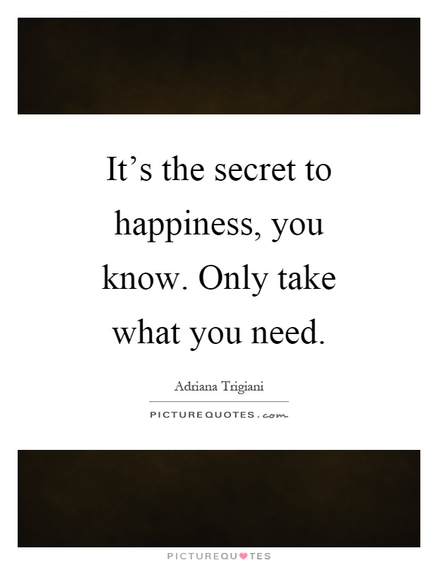 It's the secret to happiness, you know. Only take what you need Picture Quote #1