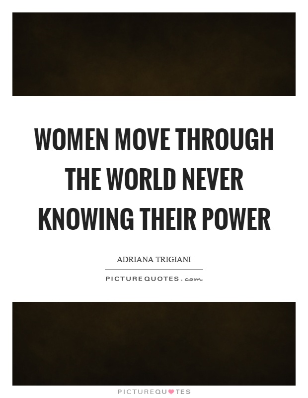 Women move through the world never knowing their power Picture Quote #1