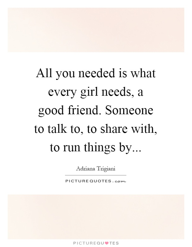All you needed is what every girl needs, a good friend. Someone to talk to, to share with, to run things by Picture Quote #1
