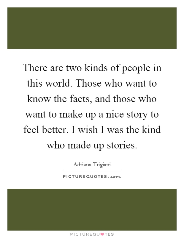 There are two kinds of people in this world. Those who want to know the facts, and those who want to make up a nice story to feel better. I wish I was the kind who made up stories Picture Quote #1