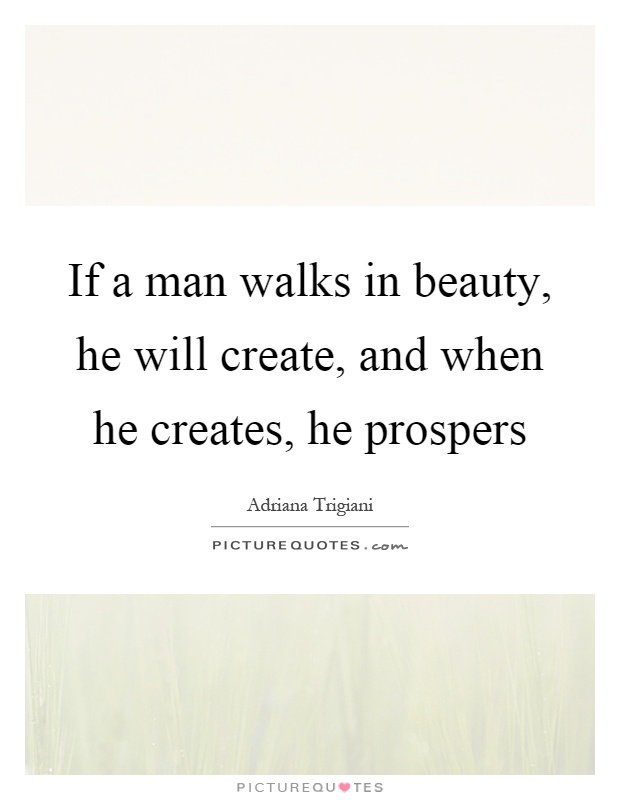 If a man walks in beauty, he will create, and when he creates, he prospers Picture Quote #1