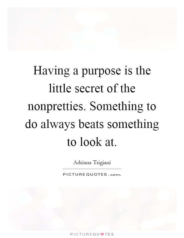 Having a purpose is the little secret of the nonpretties. Something to do always beats something to look at Picture Quote #1