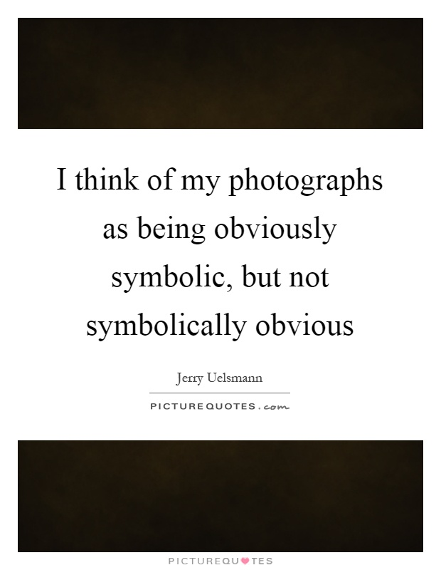 I think of my photographs as being obviously symbolic, but not symbolically obvious Picture Quote #1