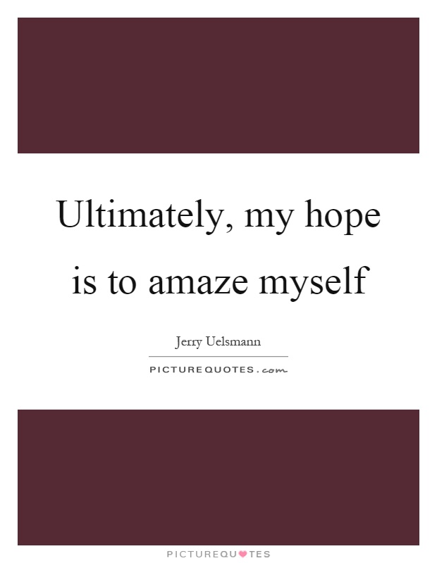 Ultimately, my hope is to amaze myself Picture Quote #1