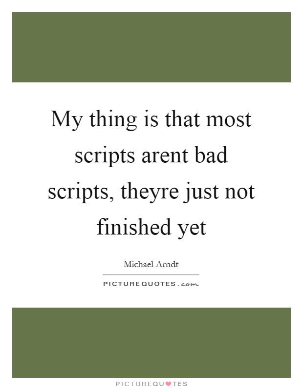 My thing is that most scripts arent bad scripts, theyre just not finished yet Picture Quote #1