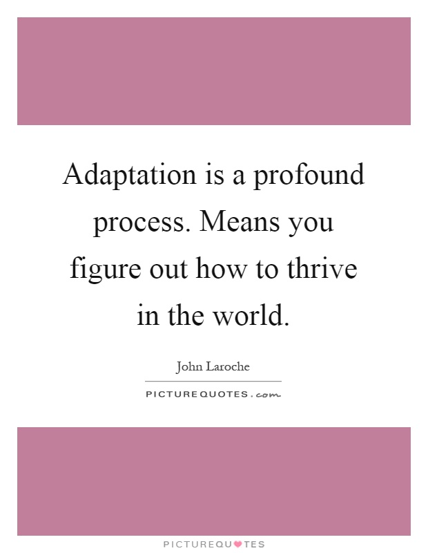 Adaptation is a profound process. Means you figure out how to thrive in the world Picture Quote #1