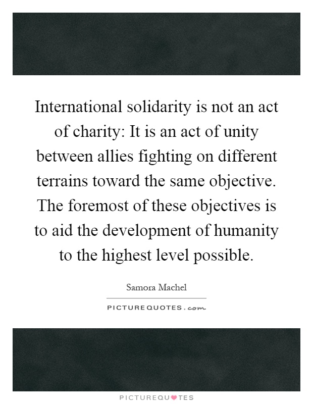 International solidarity is not an act of charity: It is an act of unity between allies fighting on different terrains toward the same objective. The foremost of these objectives is to aid the development of humanity to the highest level possible Picture Quote #1