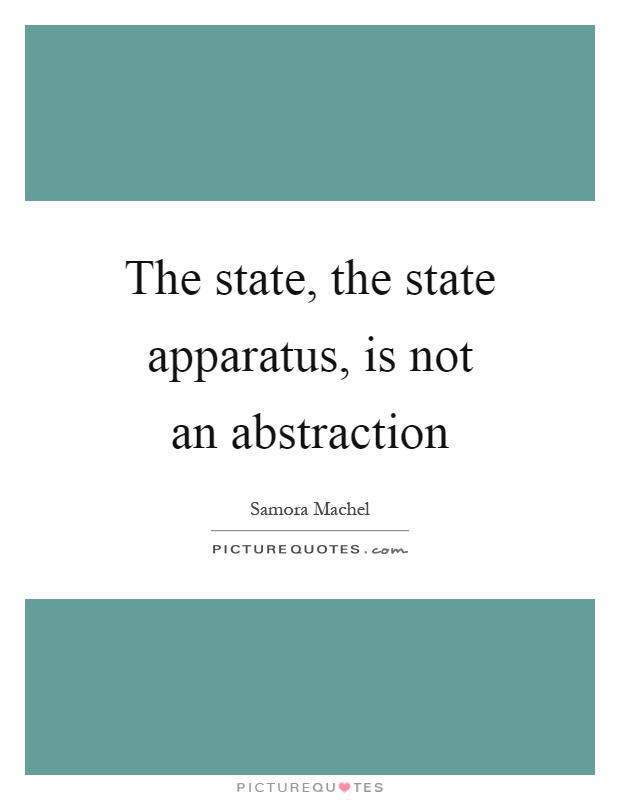 The state, the state apparatus, is not an abstraction Picture Quote #1