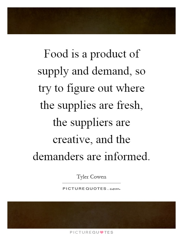 Food is a product of supply and demand, so try to figure out where the supplies are fresh, the suppliers are creative, and the demanders are informed Picture Quote #1