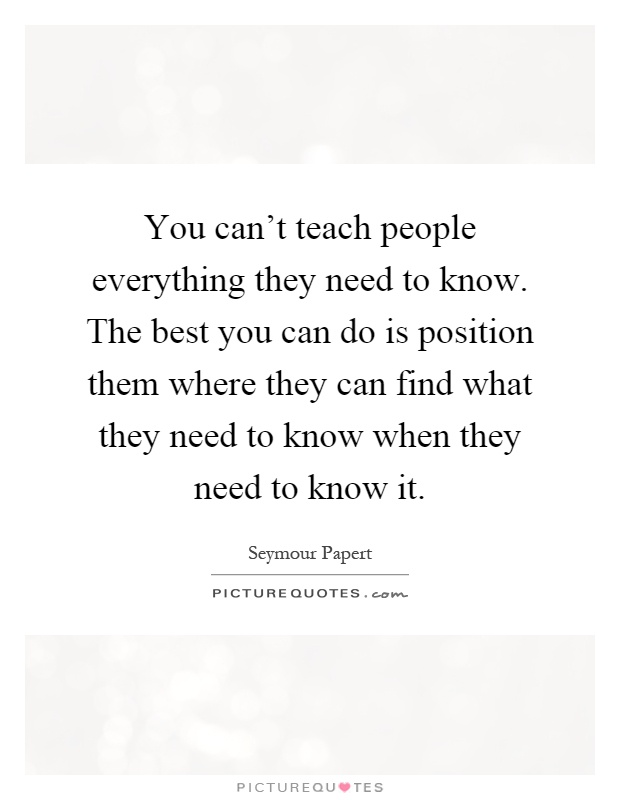 You can't teach people everything they need to know. The best you can do is position them where they can find what they need to know when they need to know it Picture Quote #1