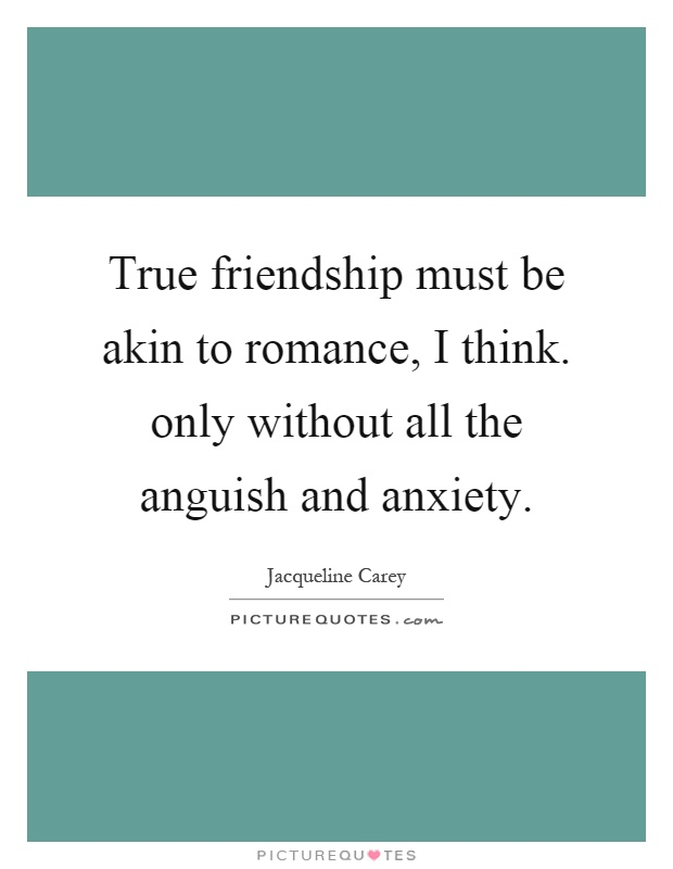 True friendship must be akin to romance, I think. only without all the anguish and anxiety Picture Quote #1