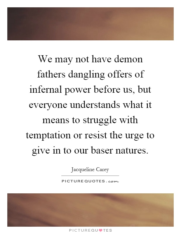 We may not have demon fathers dangling offers of infernal power before us, but everyone understands what it means to struggle with temptation or resist the urge to give in to our baser natures Picture Quote #1