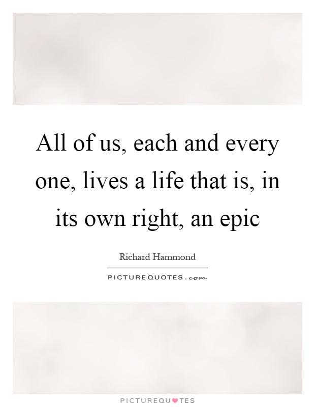 All of us, each and every one, lives a life that is, in its own right, an epic Picture Quote #1