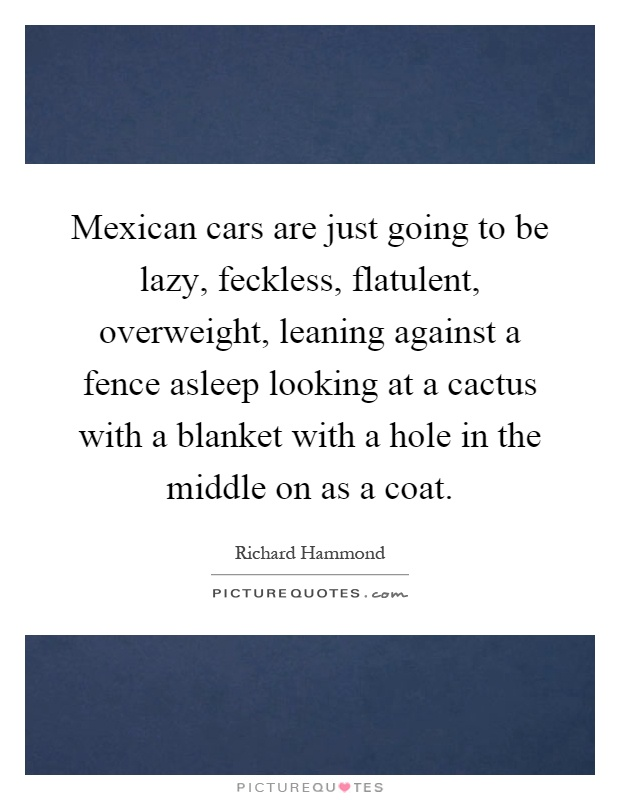Mexican cars are just going to be lazy, feckless, flatulent, overweight, leaning against a fence asleep looking at a cactus with a blanket with a hole in the middle on as a coat Picture Quote #1