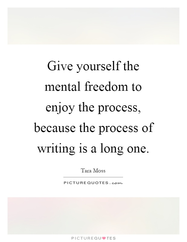 Give yourself the mental freedom to enjoy the process, because the process of writing is a long one Picture Quote #1