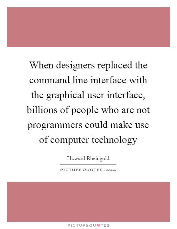 When designers replaced the command line interface with the graphical user interface, billions of people who are not programmers could make use of computer technology Picture Quote #1
