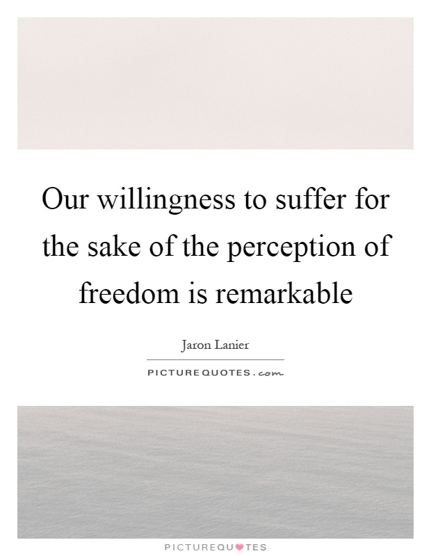 Our willingness to suffer for the sake of the perception of freedom is remarkable Picture Quote #1