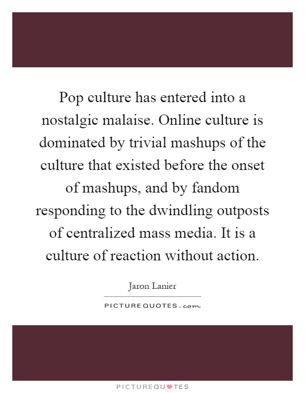 Pop culture has entered into a nostalgic malaise. Online culture is dominated by trivial mashups of the culture that existed before the onset of mashups, and by fandom responding to the dwindling outposts of centralized mass media. It is a culture of reaction without action Picture Quote #1