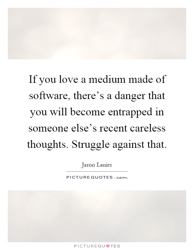 If you love a medium made of software, there's a danger that you will become entrapped in someone else's recent careless thoughts. Struggle against that Picture Quote #1