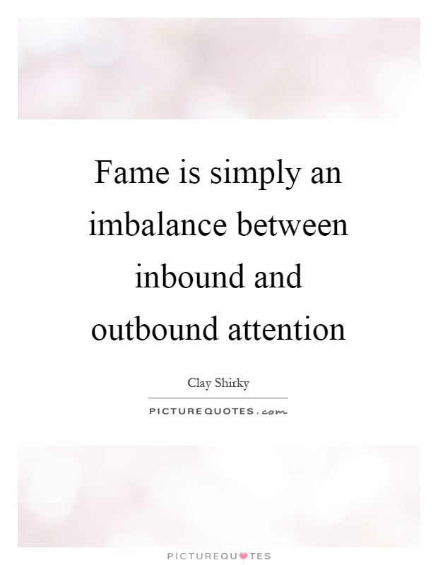 Fame is simply an imbalance between inbound and outbound attention Picture Quote #1