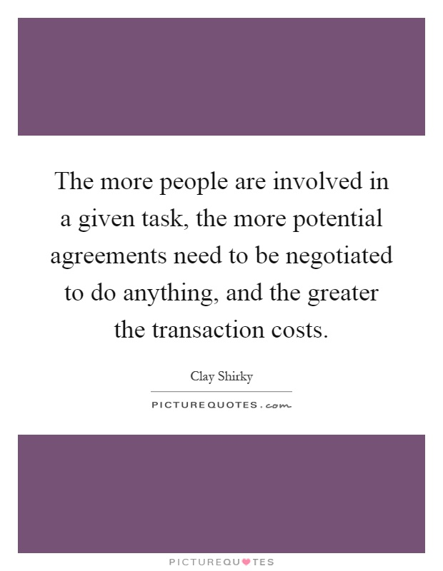 The more people are involved in a given task, the more potential agreements need to be negotiated to do anything, and the greater the transaction costs Picture Quote #1