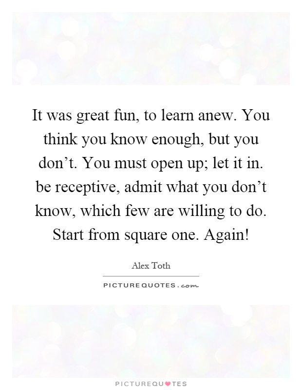 It was great fun, to learn anew. You think you know enough, but you don't. You must open up; let it in. be receptive, admit what you don't know, which few are willing to do. Start from square one. Again! Picture Quote #1