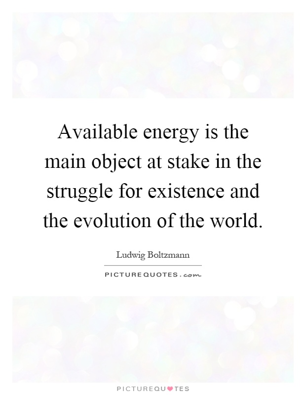 Available energy is the main object at stake in the struggle for existence and the evolution of the world Picture Quote #1