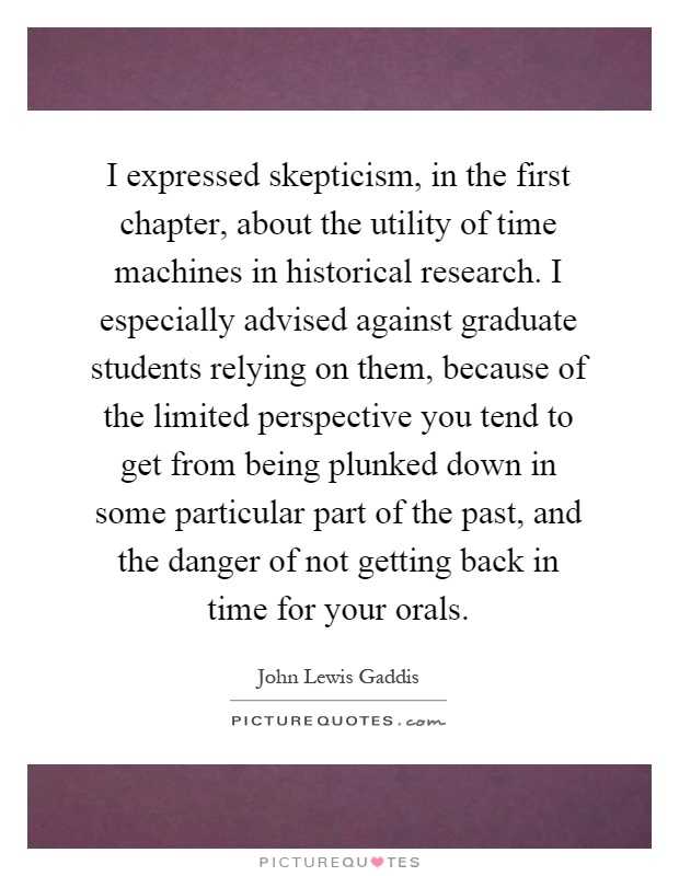 I expressed skepticism, in the first chapter, about the utility of time machines in historical research. I especially advised against graduate students relying on them, because of the limited perspective you tend to get from being plunked down in some particular part of the past, and the danger of not getting back in time for your orals Picture Quote #1