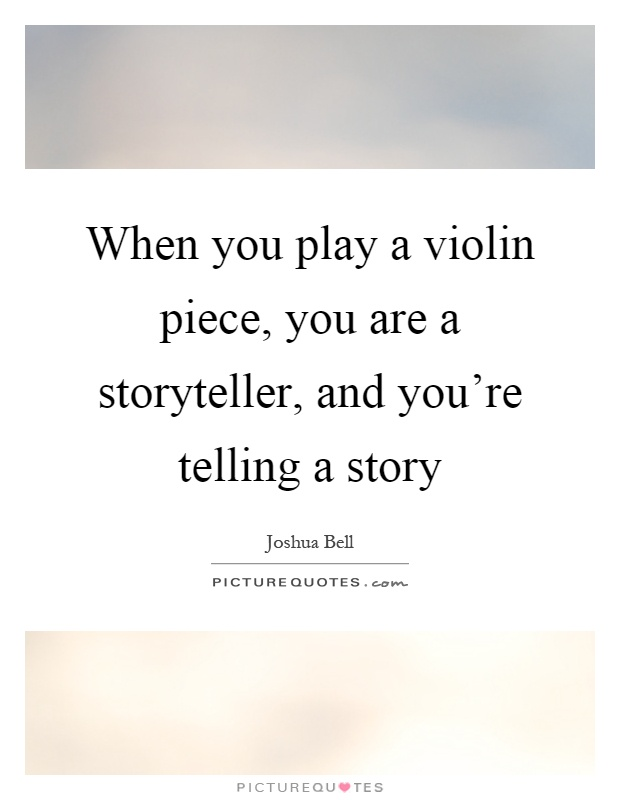 When you play a violin piece, you are a storyteller, and you're telling a story Picture Quote #1