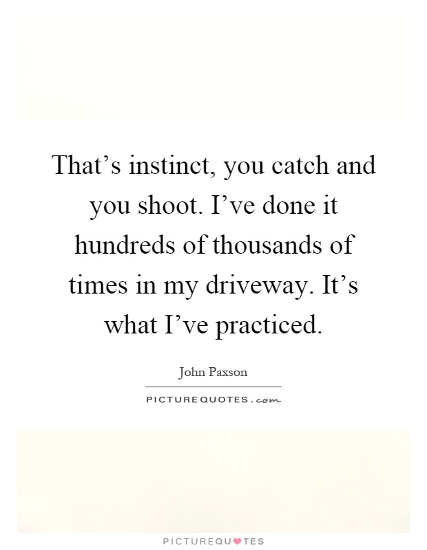 That's instinct, you catch and you shoot. I've done it hundreds of thousands of times in my driveway. It's what I've practiced Picture Quote #1